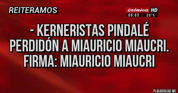 Placas Rojas - - KERNERISTAS PINDALÉ PERDIDÓN A MIAURICIO MIAUCRI.  FIRMA: MIAURICIO MIAUCRI