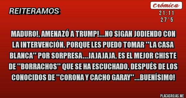 Placas Rojas - MADURO!, AMENAZÓ A TRUMP!...NO SIGAN JODIENDO CON LA INTERVENCIÓN, PORQUE LES PUEDO TOMAR ''LA CASA BLANCA'' POR SORPRESA...jajajaja, ES EL MEJOR CHISTE DE ''BORRACHOS'' QUE SE HA ESCUCHADO, DESPUÉS DE LOS CONOCIDOS DE ''CORONA y CACHO GARAY''...Buenísimo!