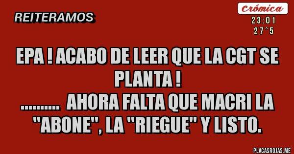Placas Rojas - EPA ! ACABO DE LEER QUE LA CGT SE PLANTA ! ..........  Ahora falta que Macri la ''abone'', la ''riegue'' y listo.