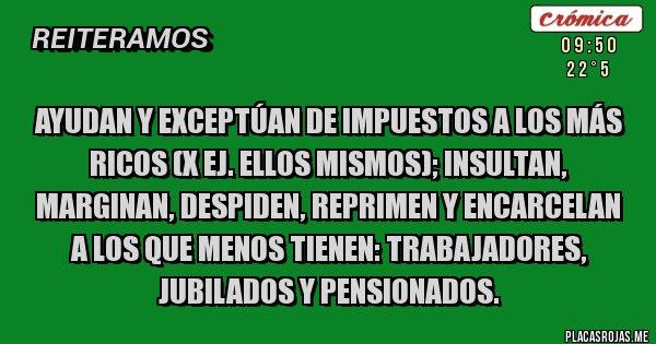Placas Rojas - AYUDAN Y EXCEPTÚAN DE IMPUESTOS A LOS MÁS RICOS (x ej. Ellos mismos); INSULTAN, MARGINAN, DESPIDEN, REPRIMEN Y ENCARCELAN A LOS QUE MENOS TIENEN: TRABAJADORES, JUBILADOS Y PENSIONADOS.