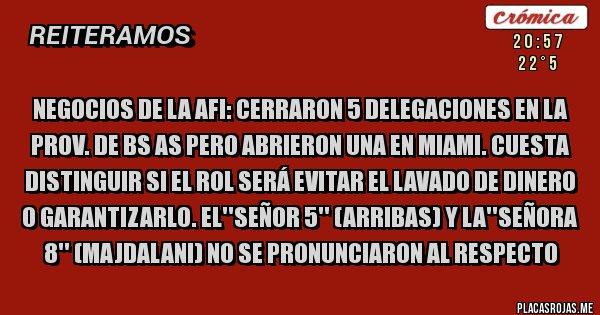 Placas Rojas - NEGOCIOS DE LA AFI: CERRARON 5 DELEGACIONES EN LA PROV. DE BS AS PERO ABRIERON UNA EN MIAMI. CUESTA DISTINGUIR SI EL ROL SERÁ EVITAR EL LAVADO DE DINERO O GARANTIZARLO. EL''SEÑOR 5'' (ARRIBAS) Y LA''SEÑORA 8'' (MAJDALANI) NO SE PRONUNCIARON AL RESPECTO