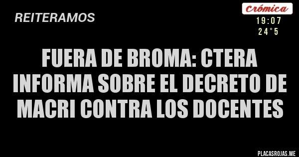 Placas Rojas - FUERA DE BROMA: CTERA INFORMA SOBRE EL DECRETO DE MACRI CONTRA LOS DOCENTES
