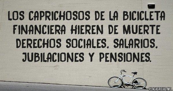 Placas Rojas - Los Caprichosos de la bicicleta financiera hieren de muerte derechos sociales, salarios, jubilaciones y pensiones.