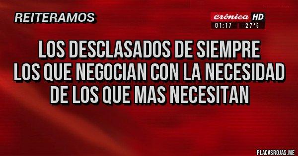 Placas Rojas - LOS DESCLASADOS DE SIEMPRE LOS QUE NEGOCIAN CON LA NECESIDAD DE LOS QUE MAS NECESITAN