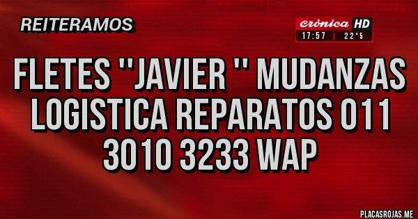 Placas Rojas - FLETES ''JAVIER '' MUDANZAS LOGISTICA REPARATOS 011 3010 3233 WAP