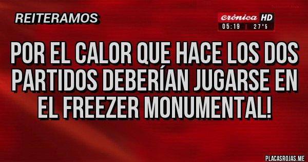 Placas Rojas - Por el calor que hace los dos partidos deberían jugarse en el freezer monumental!