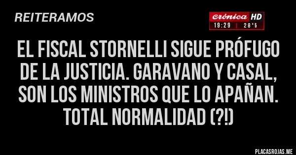 Placas Rojas - El fiscal Stornelli sigue prófugo de la justicia. Garavano y Casal, son los ministros que lo apañan. Total normalidad (?!)