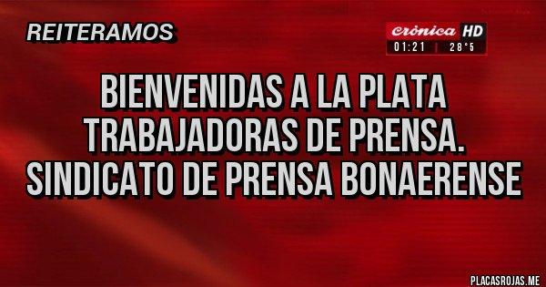 Placas Rojas - BIENVENIDAS A LA PLATA TRABAJADORAS DE PRENSA. Sindicato de prensa bonaerense