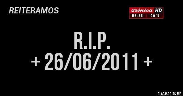 Placas Rojas - R.I.P. + 26/06/2011 +