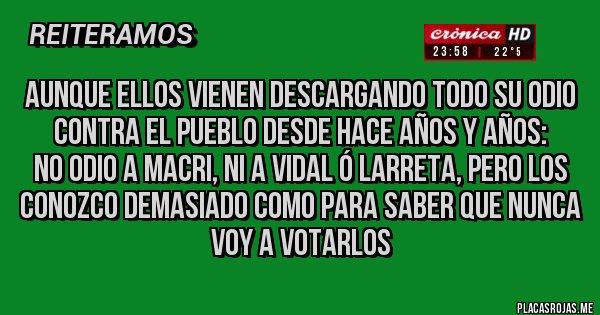 Placas Rojas - AUNQUE ELLOS VIENEN DESCARGANDO TODO SU ODIO CONTRA EL PUEBLO DESDE HACE AÑOS Y AÑOS: No odio a Macri, ni a Vidal ó Larreta, pero los conozco demasiado como para saber que NUNCA voy a votarlos