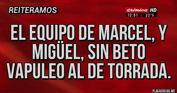 Placas Rojas - El equipo de Marcel, y Migüel, sin Beto vapuleo al de Torrada.