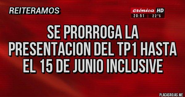 Placas Rojas - se prorroga la presentacion del tp1 hasta el 15 de junio inclusive