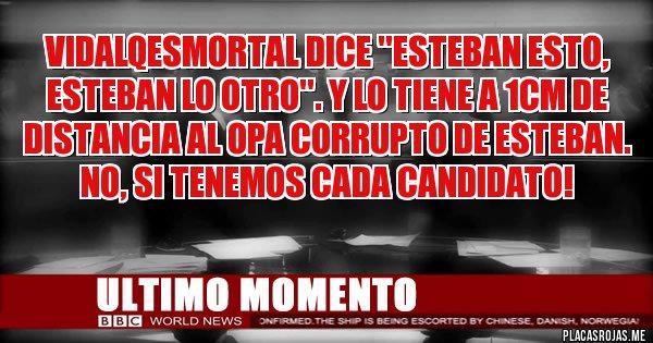 Placas Rojas - VidalQEsMortal dice ''Esteban esto, Esteban lo otro''. Y lo tiene a 1cm de distancia al opa corrupto de Esteban.  No, si tenemos cada Candidato!