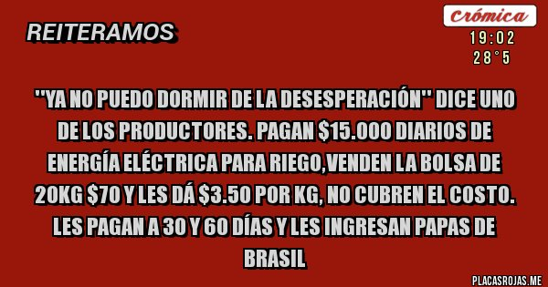 Placas Rojas - ''Ya no puedo dormir de la desesperación'' dice uno de los productores. Pagan $15.000 diarios de energía eléctrica para riego,venden la bolsa de 20kg $70 y les dá $3.50 por kg, no cubren el costo. Les pagan a 30 y 60 días y les ingresan papas de Brasil