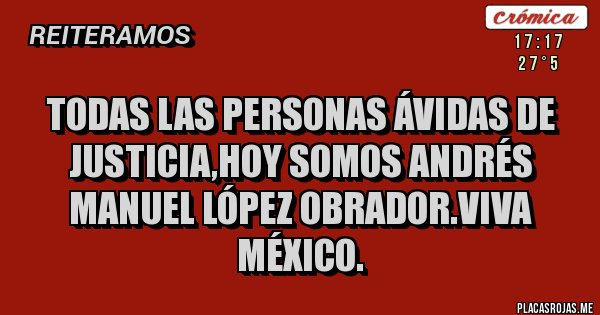 Placas Rojas - Todas las personas ávidas de justicia,hoy somos Andrés Manuel López Obrador.Viva México.