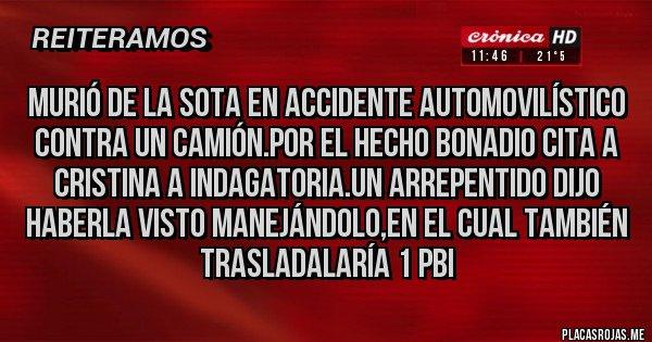 Placas Rojas - MURIÓ DE LA SOTA EN ACCIDENTE AUTOMOVILÍSTICO CONTRA UN CAMIÓN.POR EL HECHO BONADIO CITA A CRISTINA A INDAGATORIA.UN ARREPENTIDO DIJO HABERLA VISTO MANEJÁNDOLO,EN EL CUAL TAMBIÉN TRASLADALARÍA 1 PBI