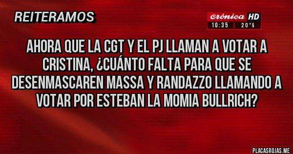 Placas Rojas - Ahora que la CGT y el PJ llaman a votar a Cristina, ¿cuánto falta para que se desenmascaren Massa y Randazzo llamando a votar por Esteban La Momia Bullrich?