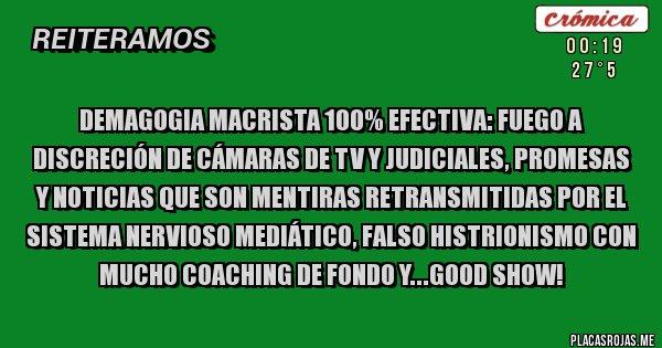 Placas Rojas - DEMAGOGIA MACRISTA 100% EFECTIVA: FUEGO A DISCRECIÓN DE CÁMARAS DE TV Y JUDICIALES, PROMESAS Y NOTICIAS QUE SON MENTIRAS RETRANSMITIDAS POR EL SISTEMA NERVIOSO MEDIÁTICO, FALSO HISTRIONISMO CON MUCHO COACHING DE FONDO Y...GOOD SHOW!