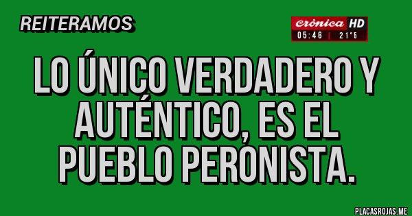 Placas Rojas - Lo único verdadero y auténtico, es el pueblo Peronista.
