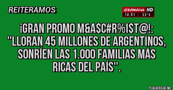 Placas Rojas - ¡GRAN PROMO M&A$C#R%I$T@!: ''LLORAN 45 MILLONES DE ARGENTINOS, SONRÍEN LAS 1.000 FAMILIAS MÁS RICAS DEL PAÍS''.