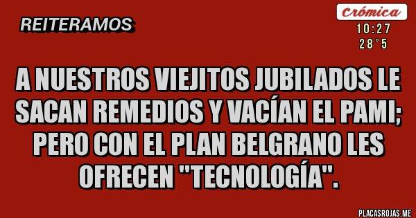 Placas Rojas - A nuestros viejitos jubilados le sacan remedios y vacían el PAMI; pero con el Plan Belgrano les ofrecen ''tecnología''.