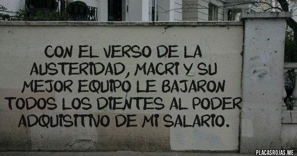 Placas Rojas - CON EL VERSO DE LA AUSTERIDAD, MACRI Y SU MEJOR EQUIPO LE BAJARON TODOS LOS DIENTES AL PODER ADQUISITIVO DE MI SALARIO.