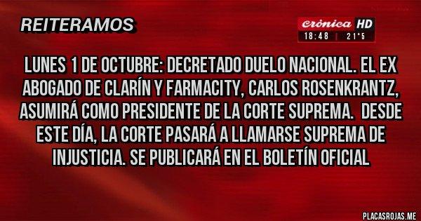 Placas Rojas - LUNES 1 DE OCTUBRE: DECRETADO DUELO NACIONAL. EL EX ABOGADO DE CLARÍN Y FARMACITY, CARLOS ROSENKRANTZ, ASUMIRÁ COMO PRESIDENTE DE LA CORTE SUPREMA.  DESDE ESTE DÍA, LA CORTE PASARÁ A LLAMARSE SUPREMA DE INJUSTICIA. SE PUBLICARÁ EN EL BOLETÍN OFICIAL
