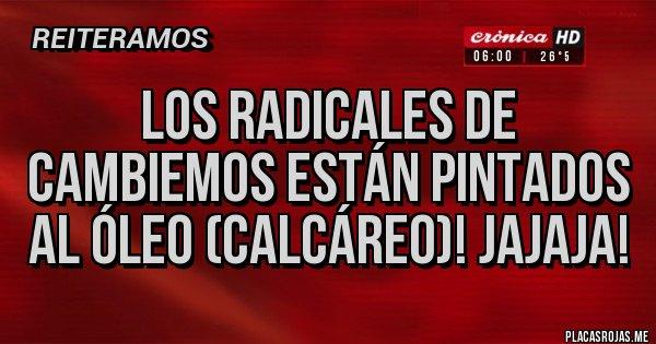 Placas Rojas - Los radicales de Cambiemos están pintados al óleo (calcáreo)! jajaja!