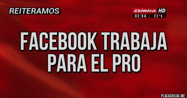 Placas Rojas - FACEBOOK TRABAJA PARA EL PRO