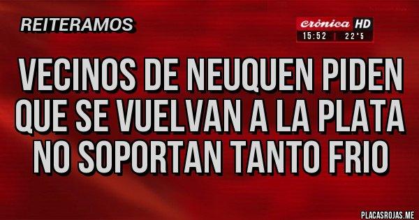 Placas Rojas - VECINOS DE NEUQUEN PIDEN QUE SE VUELVAN A LA PLATA NO SOPORTAN TANTO FRIO