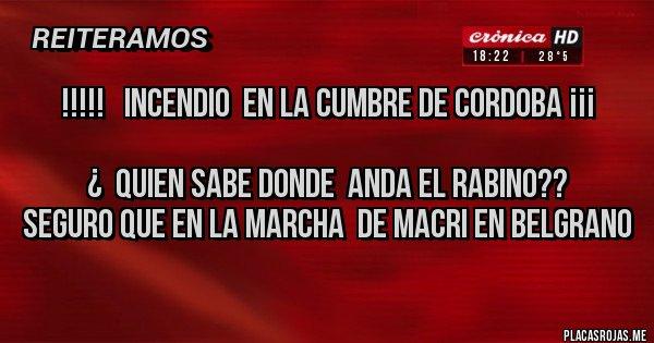 Placas Rojas - !!!!!   incendio  en la cumbre de Cordoba ¡¡¡  ¿  quien sabe donde  anda el rabino?? seguro que en la marcha  de Macri en Belgrano