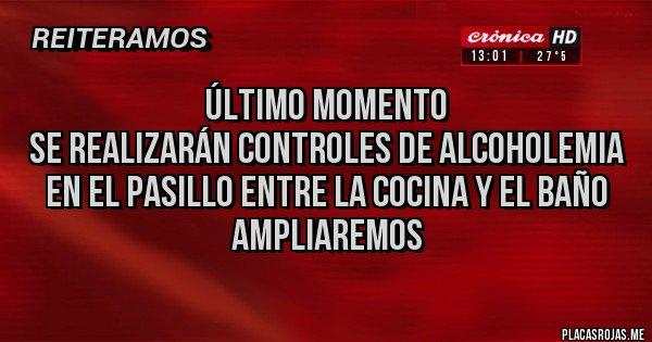 Placas Rojas - Último momento Se realizarán controles de alcoholemia en el pasillo entre la cocina y el baño Ampliaremos