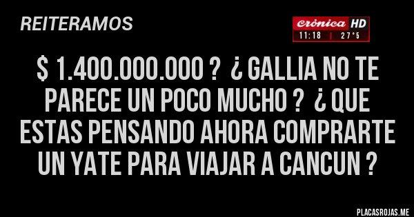 Placas Rojas - $ 1.400.000.000 ?  ¿ GALLIA NO TE PARECE UN POCO MUCHO ?  ¿ QUE ESTAS PENSANDO AHORA COMPRARTE UN YATE PARA VIAJAR A CANCUN ?