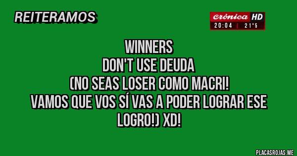 Placas Rojas - WINNERS  DON'T USE DEUDA  (No seas loser como Macri!  Vamos que vos sí vas a poder lograr ese logro!) XD!