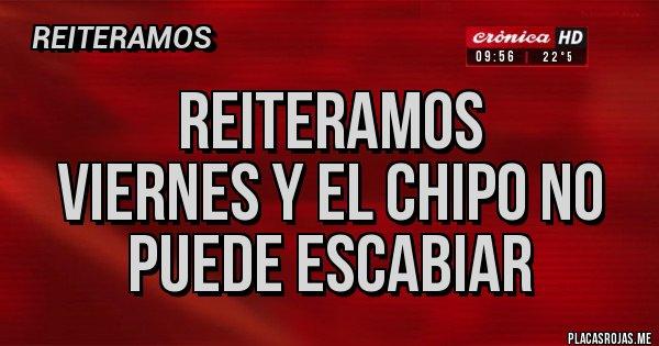 Placas Rojas - Reiteramos Viernes y el chipo no puede escabiar