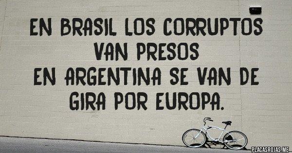En Brasil los corruptos van presos En Argentina se van de gira por Europa.