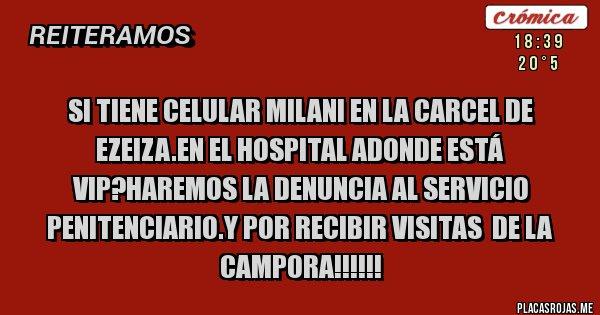 SI TIENE CELULAR MILANI EN LA CARCEL DE EZEIZA.EN EL HOSPITAL ADONDE ESTÁ VIP?HAREMOS LA DENUNCIA AL SERVICIO PENITENCIARIO.Y POR RECIBIR VISITAS  DE LA CAMPORA!!!!!!