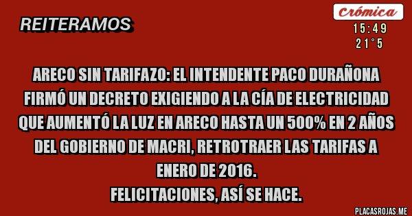 Placas Rojas - ARECO SIN TARIFAZO: EL INTENDENTE PACO DURAÑONA FIRMÓ UN DECRETO EXIGIENDO A LA CÍA DE ELECTRICIDAD QUE AUMENTÓ LA LUZ EN ARECO HASTA UN 500% EN 2 AÑOS DEL GOBIERNO DE MACRI, RETROTRAER LAS TARIFAS A ENERO DE 2016.  FELICITACIONES, ASÍ SE HACE.