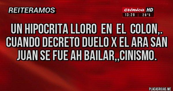 Placas Rojas - UN HIPOCRITA LLORO  EN  EL  COLON,. CUANDO DECRETO DUELO X EL ARA SAN JUAN SE FUE AH BAILAR,,CINISMO.