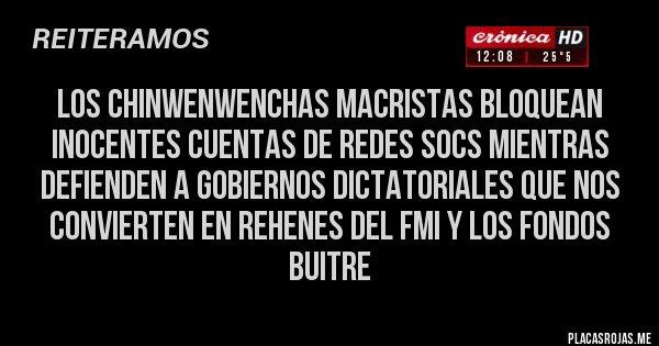Placas Rojas - Los chinwenwenchas macristas bloquean inocentes cuentas de redes socs mientras defienden a gobiernos dictatoriales que nos convierten en rehenes del FMI y los Fondos Buitre