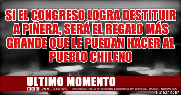 Placas Rojas - Si el Congreso logra destituir a Piñera, será el regalo más grande que le puedan hacer al pueblo Chileno