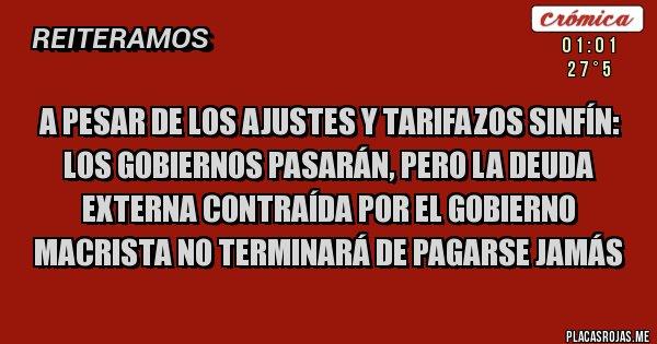 Placas Rojas - A PESAR DE LOS AJUSTES Y TARIFAZOS SINFÍN: Los gobiernos pasarán, pero la deuda externa contraída por el gobierno macrista no terminará de pagarse jamás