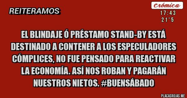 Placas Rojas - EL blindaje ó PRÉSTAMO STAND-BY ESTá destinado a CONTENER A LOS ESPECULADORES CÓMPLICES, NO fue pensado PARA REACTIVAR LA ECONOMÍA. ASÍ NOS ROBAN Y PAGARÁN NUESTROS NIETOS. #BUENSáBADO