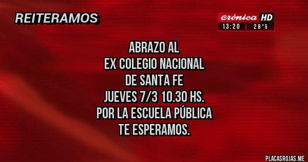 Placas Rojas - ABRAZO AL  EX COLEGIO NACIONAL  DE SANTA FE JUEVES 7/3 10.30 hs. POR LA ESCUELA PÚBLICA  TE ESPERAMOS.