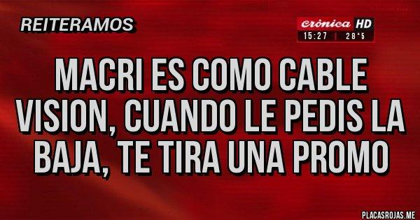 Placas Rojas - Macri es como cable vision, cuando le pedis la baja, te tira una promo