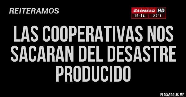 Placas Rojas - LAS COOPERATIVAS NOS SACARAN DEL DESASTRE PRODUCIDO