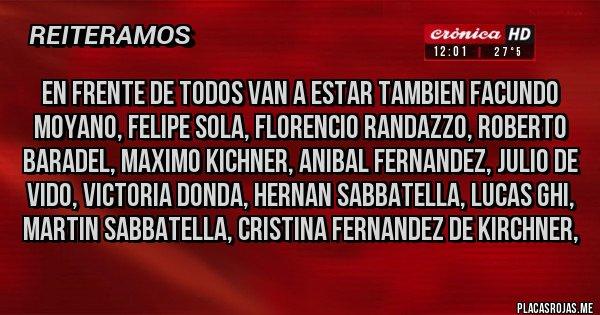 Placas Rojas - en frente de todos van a estar tambien FACUNDO MOYANO, FELIPE SOLA, FLORENCIO RANDAZZO, ROBERTO BARADEL, MAXIMO KICHNER, ANIBAL FERNANDEZ, JULIO DE VIDO, VICTORIA DONDA, HERNAN SABBATELLA, LUCAS GHI, MARTIN SABBATELLA, CRISTINA FERNANDEZ DE KIRCHNER,