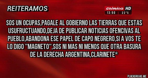 Placas Rojas - SOS UN ocupas,pagale al gobierno las tierras que estas usufructuando,deja de publicar noticias ofencivas al pueblo,abandona ese papel de capo negrero,si a vos te lo digo ''magneto'',sos ni mas ni menos que otra basura de la derecha argentina,clarinete*