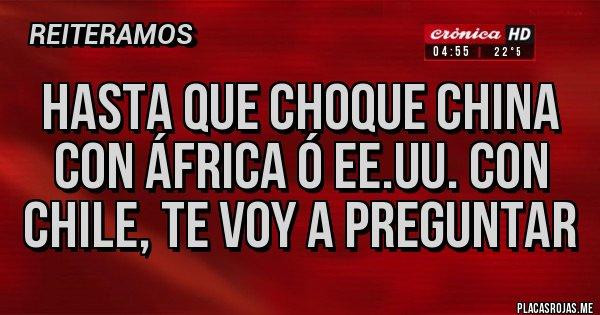 Placas Rojas - HASTA QUE CHOQUE CHINA CON ÁFRICA Ó EE.UU. CON CHILE, TE VOY A PREGUNTAR
