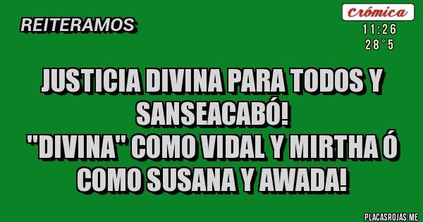 Placas Rojas - JUSTICIA DIVINA PARA TODOS Y SANSEACABÓ!  ''DIVINA'' COMO VIDAL Y MIRTHA Ó COMO SUSANA Y AWADA!